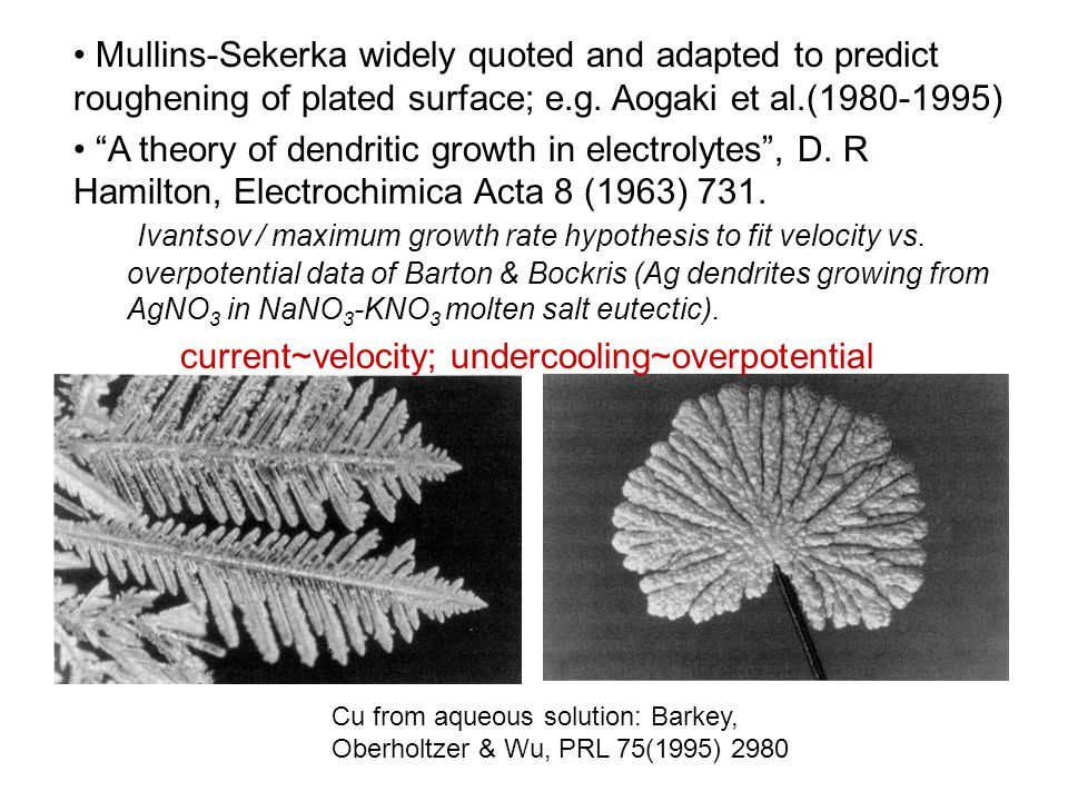 Cu from aqueous solution: Barkey, Oberholtzer & Wu, PRL 75(1995) 2980 Mullins-Sekerka widely quoted and adapted to predict roughening of plated surface; e.g.