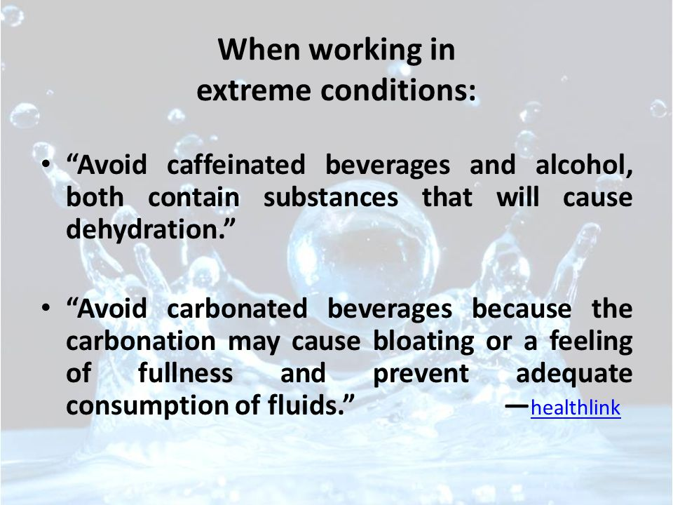 When working in extreme conditions: Avoid caffeinated beverages and alcohol, both contain substances that will cause dehydration. Avoid carbonated beverages because the carbonation may cause bloating or a feeling of fullness and prevent adequate consumption of fluids. — healthlink healthlink