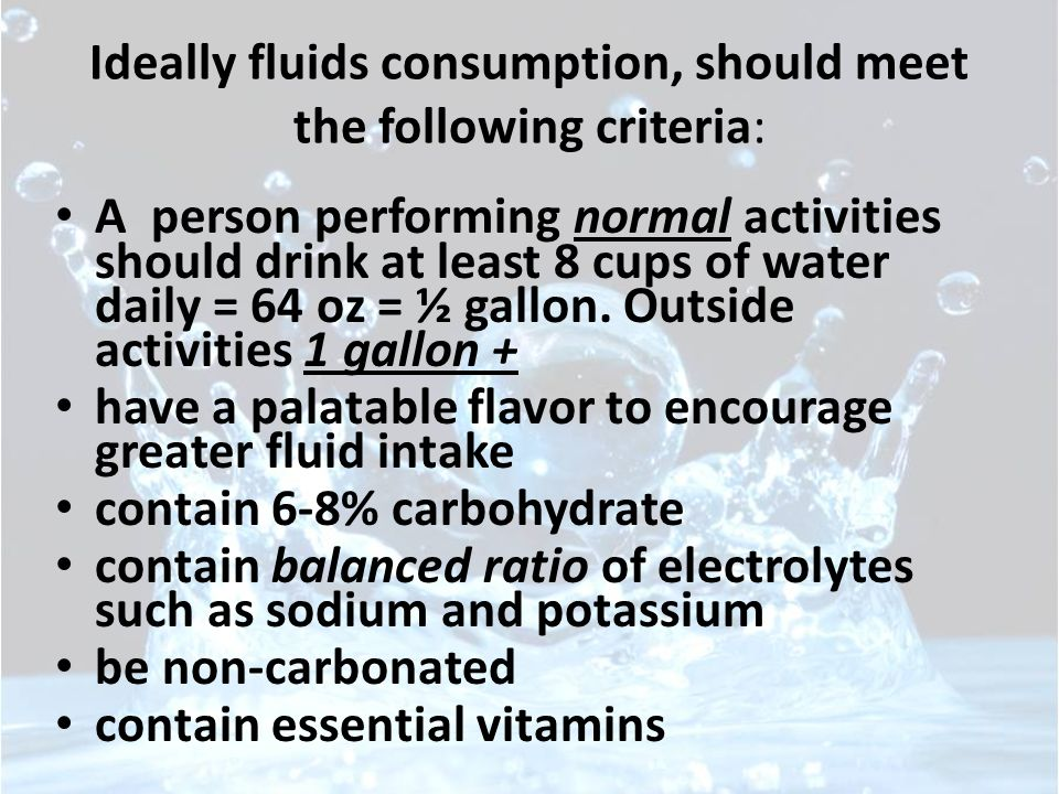 Ideally fluids consumption, should meet the following criteria: A person performing normal activities should drink at least 8 cups of water daily = 64 oz = ½ gallon.