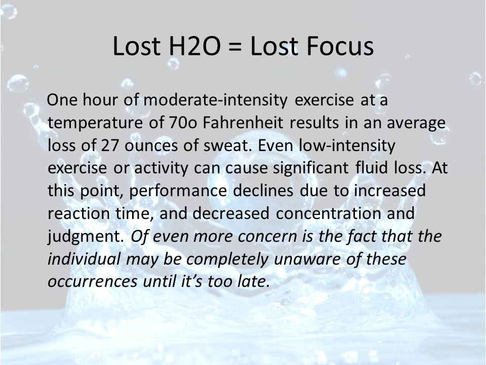 Lost H2O = Lost Focus One hour of moderate-intensity exercise at a temperature of 70o Fahrenheit results in an average loss of 27 ounces of sweat.