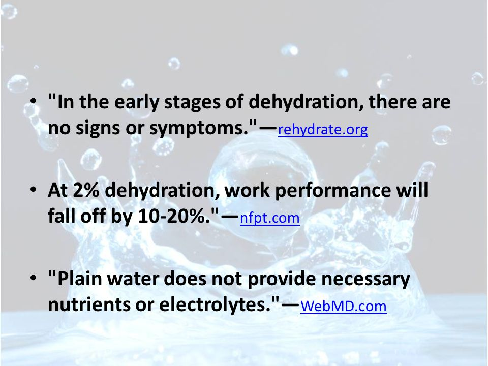 In the early stages of dehydration, there are no signs or symptoms. — rehydrate.org rehydrate.org At 2% dehydration, work performance will fall off by 10-20%. — nfpt.com nfpt.com Plain water does not provide necessary nutrients or electrolytes. — WebMD.com WebMD.com