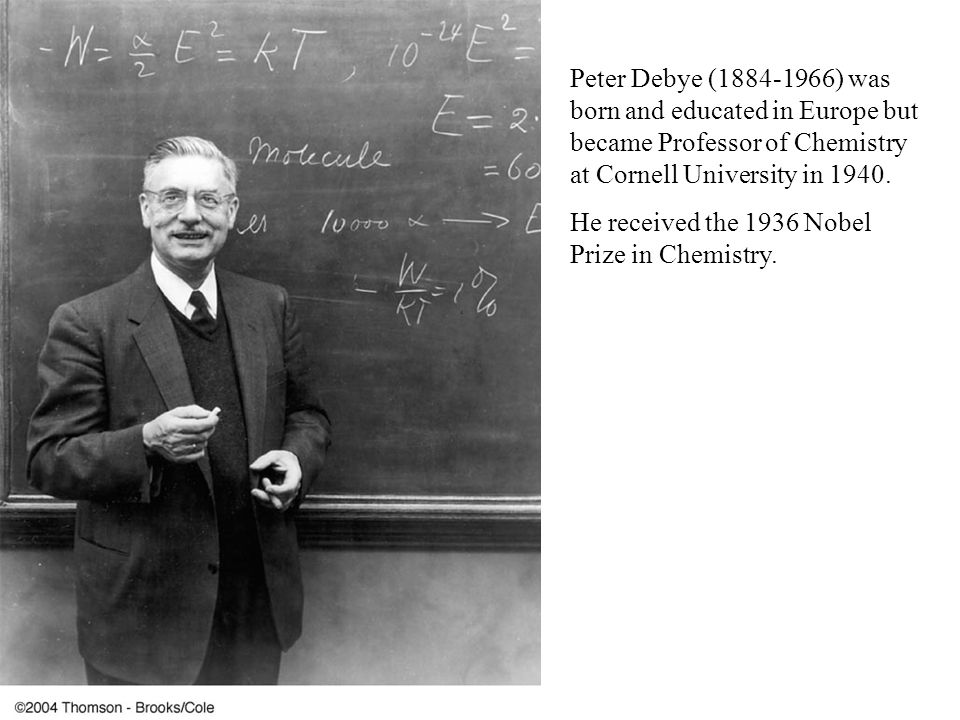 Peter Debye (1884-1966) was born and educated in Europe but became Professor of Chemistry at Cornell University in 1940. He received the 1936 Nobel Pr