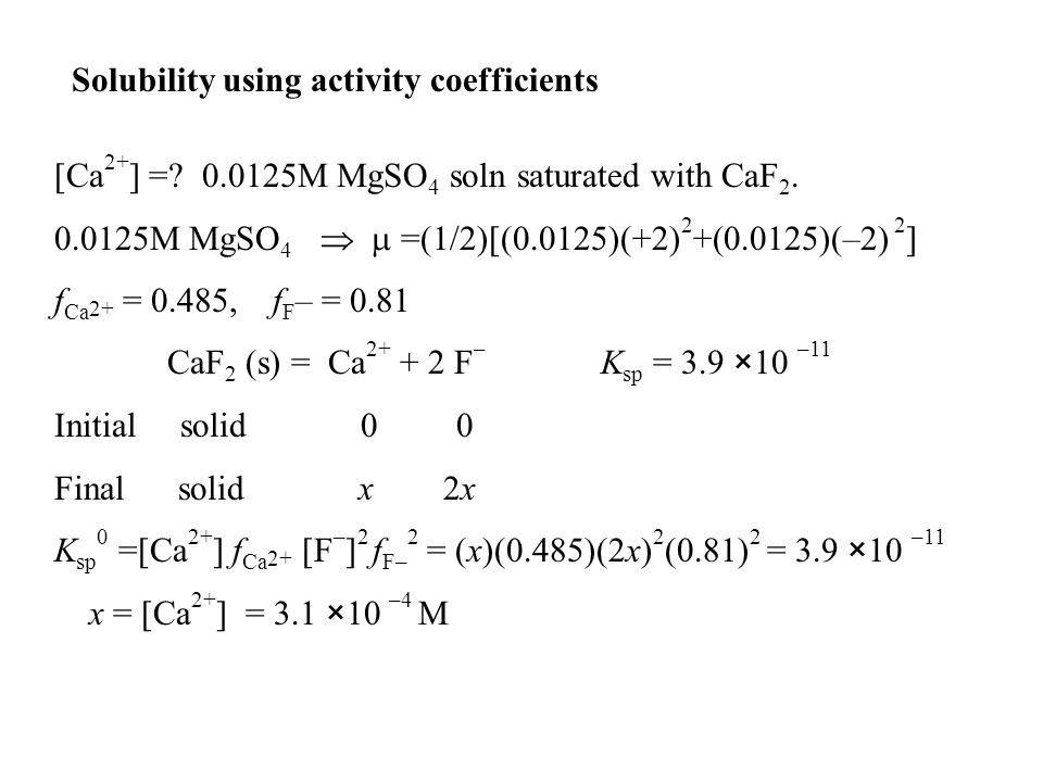Solubility using activity coefficients [Ca 2+ ] =? 0.0125M MgSO 4 soln saturated with CaF 2. 0.0125M MgSO 4   =(1/2)[(0.0125)(+2) 2 +(0.0125)(–2) 2