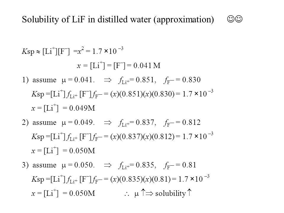Solubility of LiF in distilled water (approximation) Ksp  [Li + ][F – ] =x 2 = 1.7 ×10 –3 x = [Li + ] = [F – ] = 0.041 M 1) assume  = 0.041.  f Li
