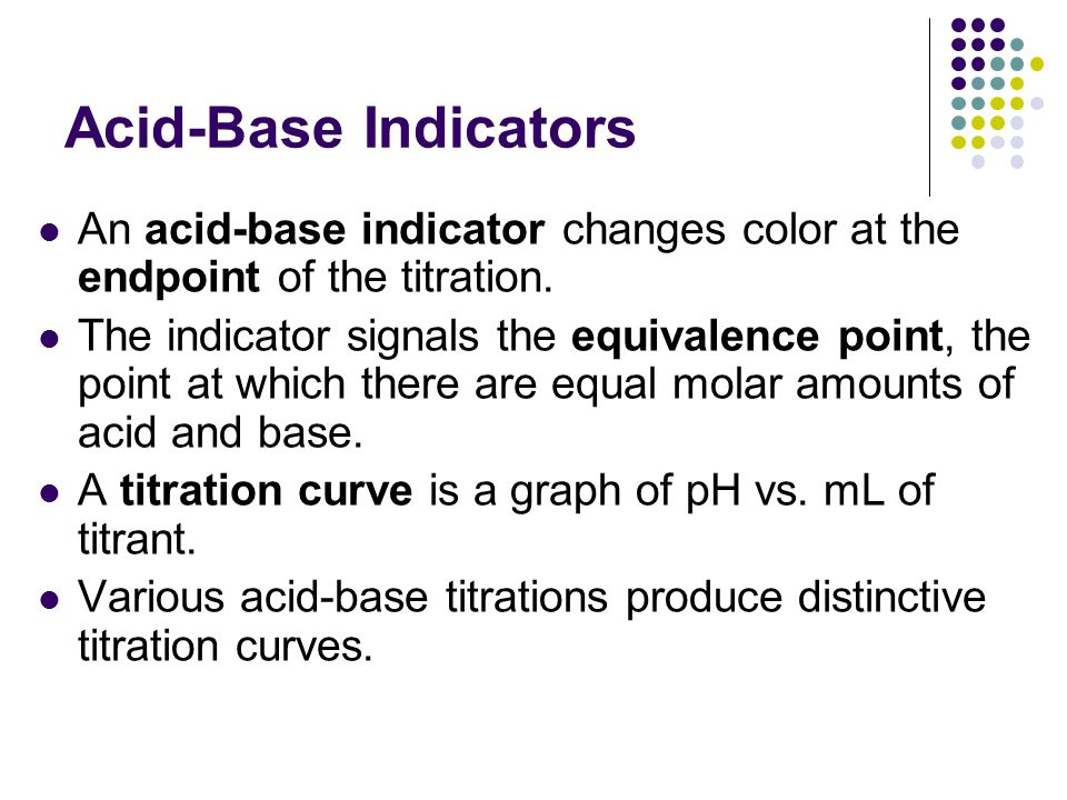 Acid-Base Indicators An acid-base indicator changes color at the endpoint of the titration. The indicator signals the equivalence point, the point at
