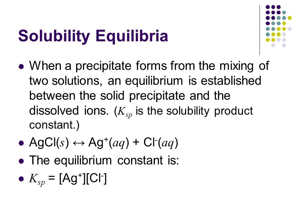 Solubility Equilibria When a precipitate forms from the mixing of two solutions, an equilibrium is established between the solid precipitate and the d