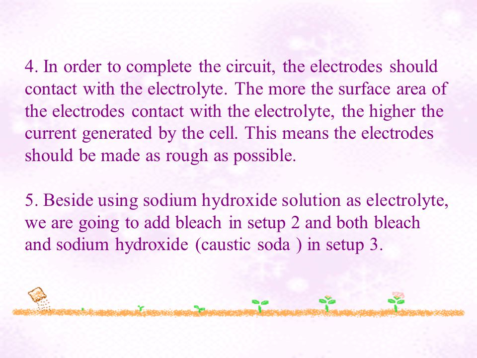 4. In order to complete the circuit, the electrodes should contact with the electrolyte.