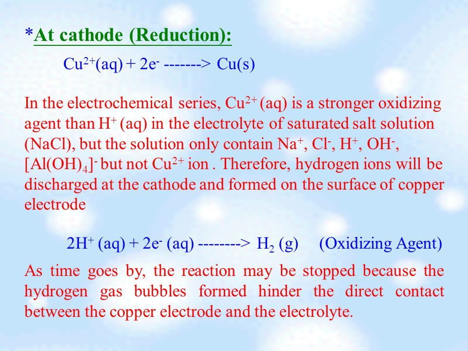 *At cathode (Reduction): As time goes by, the reaction may be stopped because the hydrogen gas bubbles formed hinder the direct contact between the copper electrode and the electrolyte.