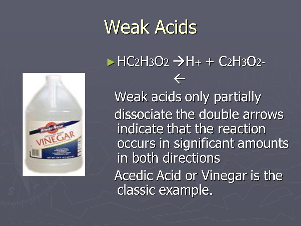 Weak Acids ► HC 2 H 3 O 2  H + + C 2 H 3 O 2-  Weak acids only partially dissociate the double arrows indicate that the reaction occurs in significant amounts in both directions Acedic Acid or Vinegar is the classic example.