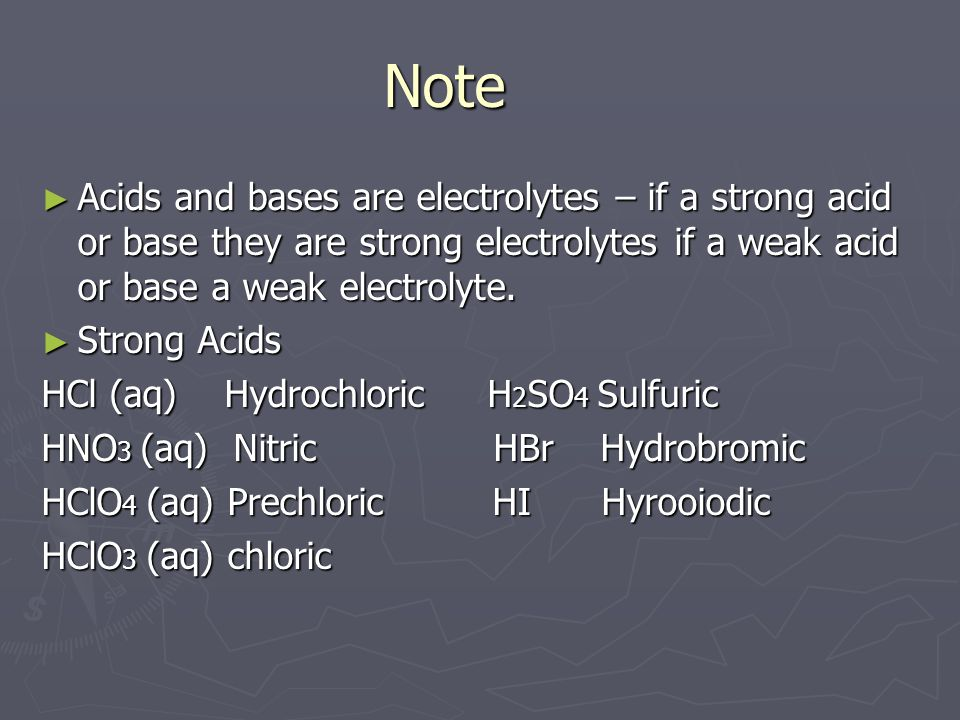 Note ► Acids and bases are electrolytes – if a strong acid or base they are strong electrolytes if a weak acid or base a weak electrolyte.
