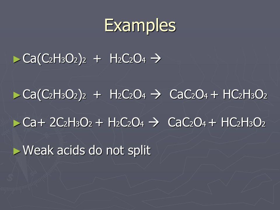 Examples ► Ca(C 2 H 3 O 2 ) 2 + H 2 C 2 O 4  ► Ca(C 2 H 3 O 2 ) 2 + H 2 C 2 O 4  CaC 2 O 4 + HC 2 H 3 O 2 ► Ca+ 2C 2 H 3 O 2 + H 2 C 2 O 4  CaC 2 O 4 + HC 2 H 3 O 2 ► Weak acids do not split