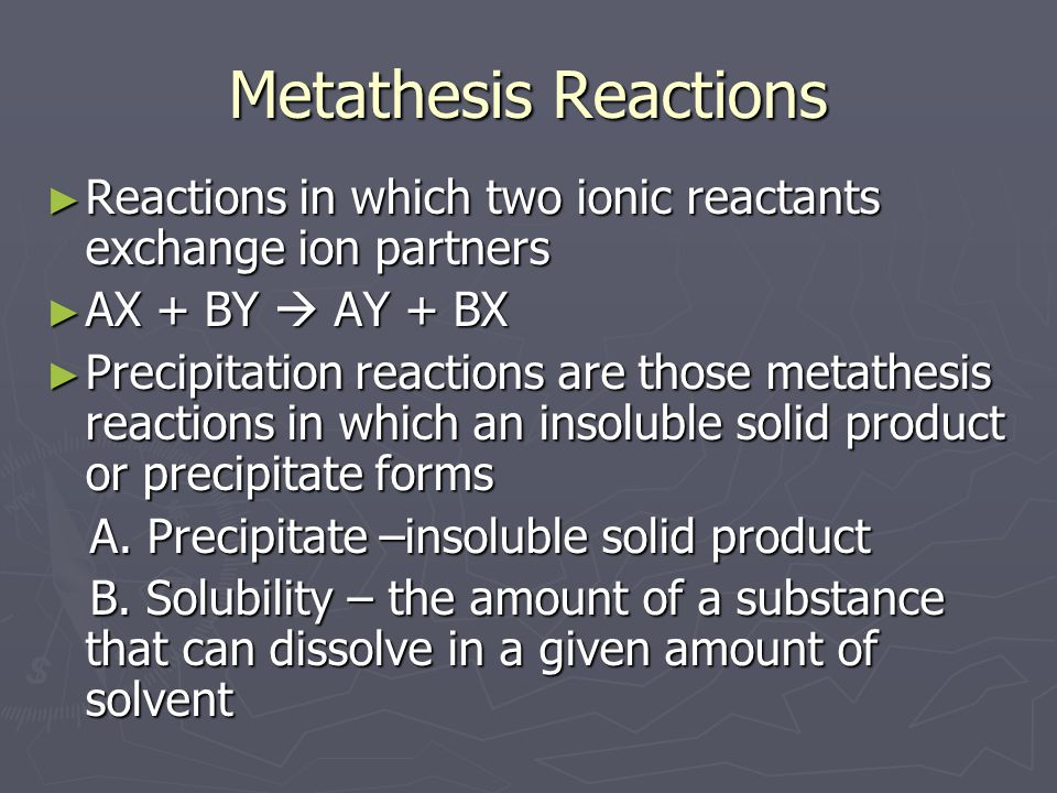 Metathesis Reactions ► Reactions in which two ionic reactants exchange ion partners ► AX + BY  AY + BX ► Precipitation reactions are those metathesis reactions in which an insoluble solid product or precipitate forms A.