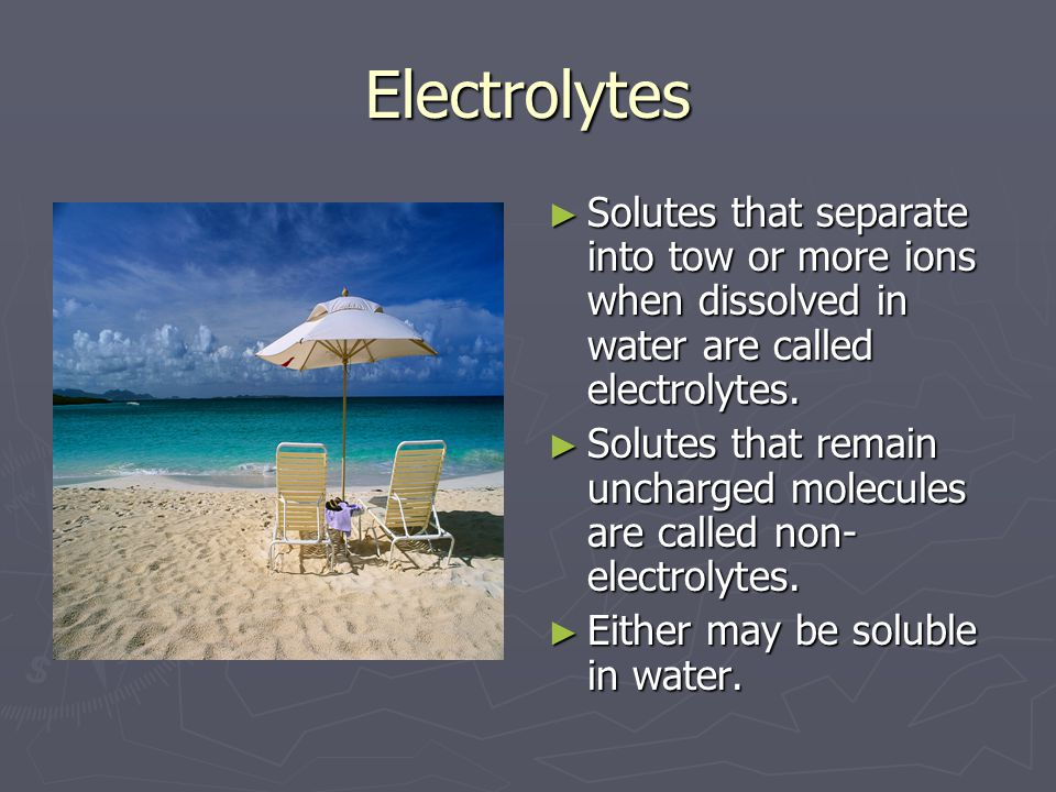 Electrolytes ► Solutes that separate into tow or more ions when dissolved in water are called electrolytes.