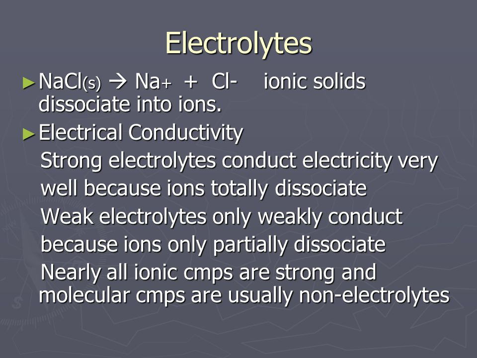 Electrolytes ► NaCl (s)  Na + + Cl- ionic solids dissociate into ions.