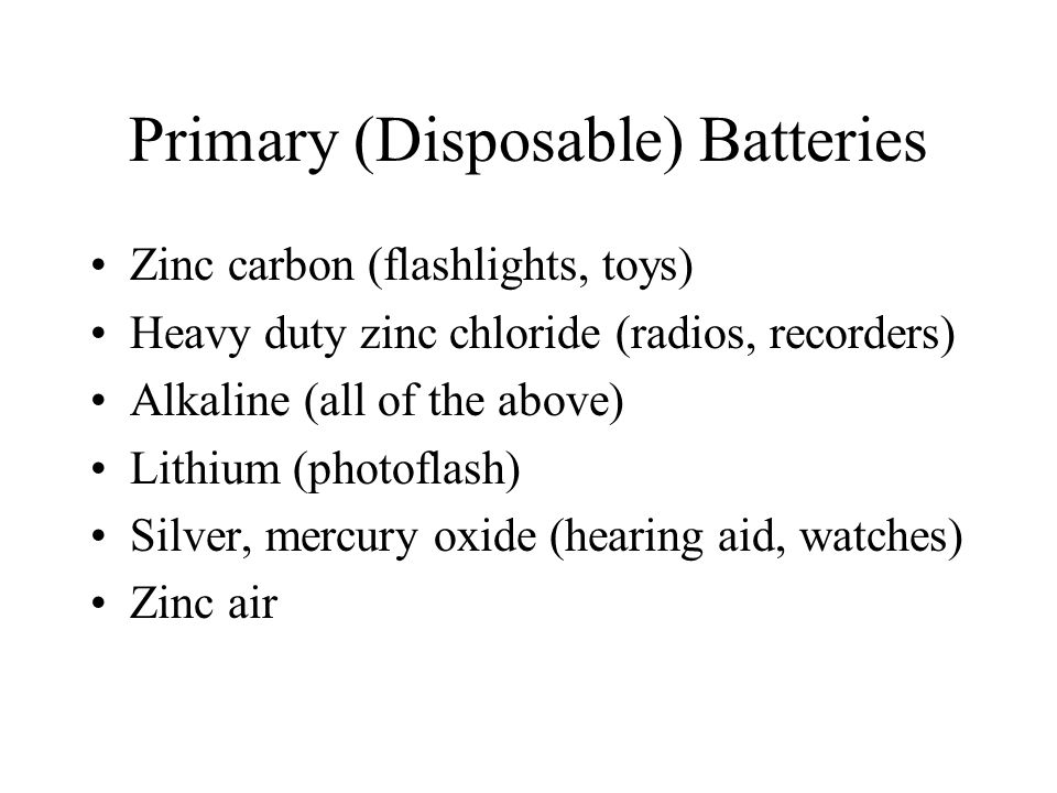 Primary (Disposable) Batteries Zinc carbon (flashlights, toys) Heavy duty zinc chloride (radios, recorders) Alkaline (all of the above) Lithium (photoflash) Silver, mercury oxide (hearing aid, watches) Zinc air