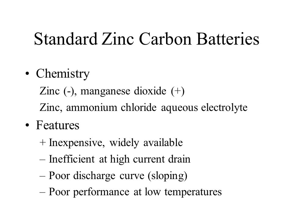 Standard Zinc Carbon Batteries Chemistry Zinc (-), manganese dioxide (+) Zinc, ammonium chloride aqueous electrolyte Features +Inexpensive, widely available –Inefficient at high current drain –Poor discharge curve (sloping) –Poor performance at low temperatures