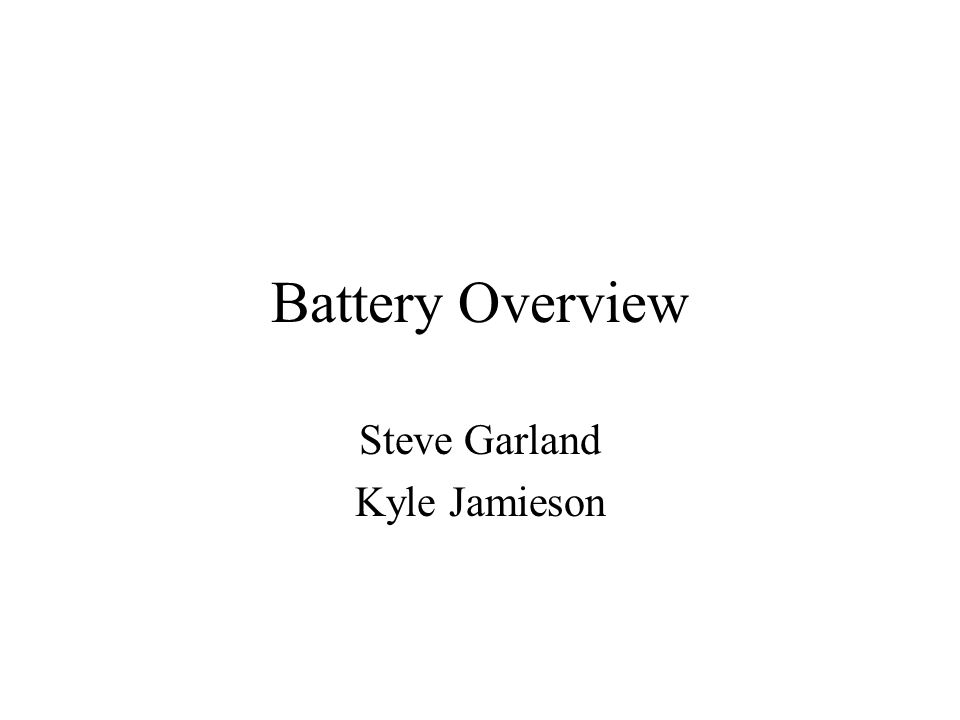 Battery Overview Steve Garland Kyle Jamieson
