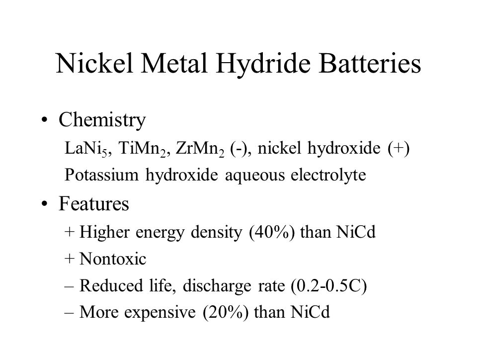 Nickel Metal Hydride Batteries Chemistry LaNi 5, TiMn 2, ZrMn 2 (-), nickel hydroxide (+) Potassium hydroxide aqueous electrolyte Features +Higher energy density (40%) than NiCd +Nontoxic –Reduced life, discharge rate (0.2-0.5C) –More expensive (20%) than NiCd