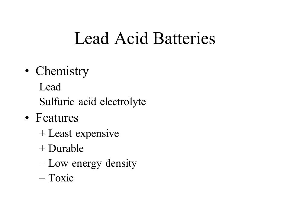 Lead Acid Batteries Chemistry Lead Sulfuric acid electrolyte Features +Least expensive +Durable –Low energy density –Toxic