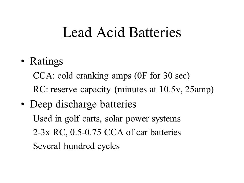 Lead Acid Batteries Ratings CCA: cold cranking amps (0F for 30 sec) RC: reserve capacity (minutes at 10.5v, 25amp) Deep discharge batteries Used in golf carts, solar power systems 2-3x RC, 0.5-0.75 CCA of car batteries Several hundred cycles