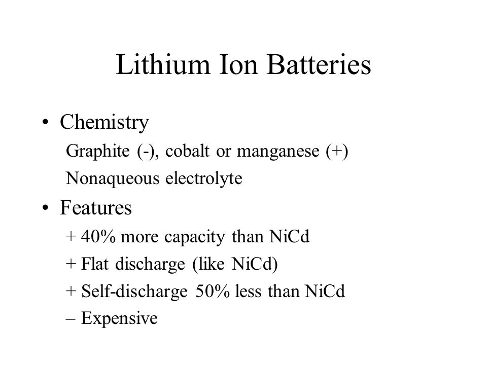 Lithium Ion Batteries Chemistry Graphite (-), cobalt or manganese (+) Nonaqueous electrolyte Features +40% more capacity than NiCd +Flat discharge (like NiCd) +Self-discharge 50% less than NiCd –Expensive