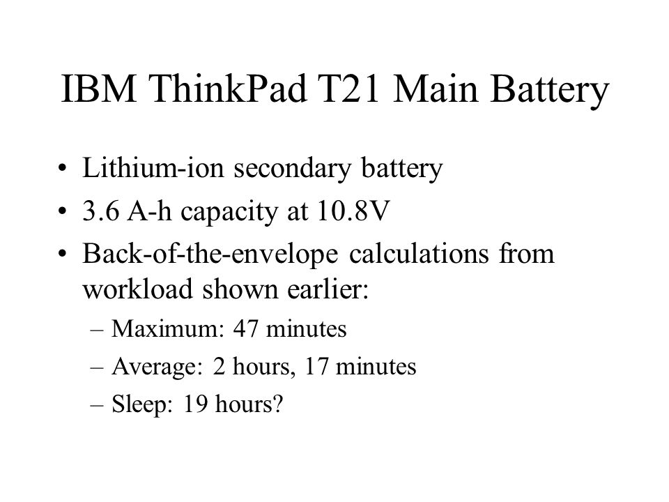 IBM ThinkPad T21 Main Battery Lithium-ion secondary battery 3.6 A-h capacity at 10.8V Back-of-the-envelope calculations from workload shown earlier: –Maximum: 47 minutes –Average: 2 hours, 17 minutes –Sleep: 19 hours