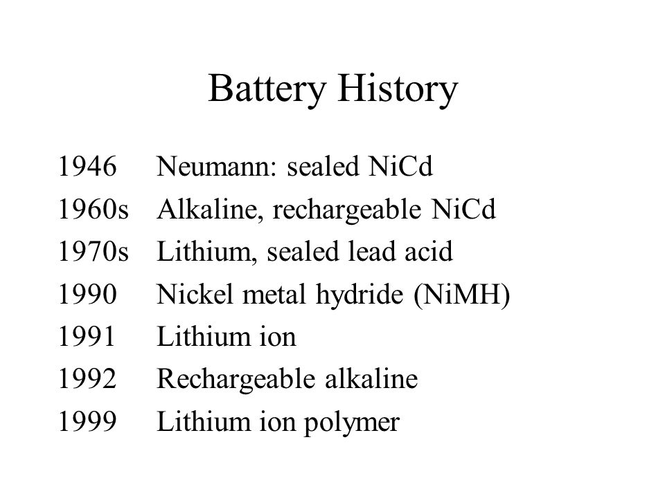 Battery History 1946Neumann: sealed NiCd 1960sAlkaline, rechargeable NiCd 1970sLithium, sealed lead acid 1990Nickel metal hydride (NiMH) 1991Lithium ion 1992Rechargeable alkaline 1999Lithium ion polymer