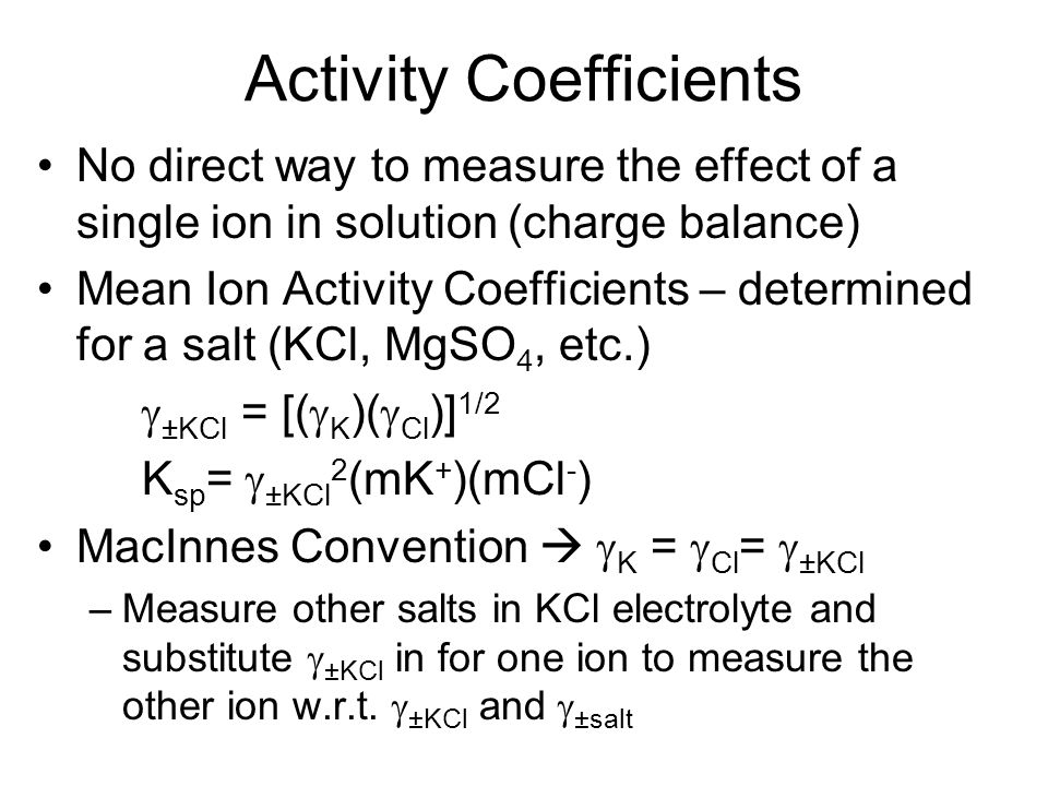Activity Coefficients No direct way to measure the effect of a single ion in solution (charge balance) Mean Ion Activity Coefficients – determined for a salt (KCl, MgSO 4, etc.)  ±KCl = [(  K )(  Cl )] 1/2 K sp =  ±KCl 2 (mK + )(mCl - ) MacInnes Convention   K =  Cl =  ±KCl –Measure other salts in KCl electrolyte and substitute  ±KCl in for one ion to measure the other ion w.r.t.