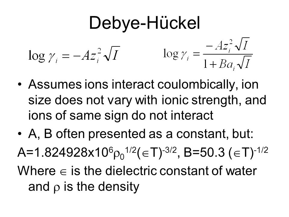 Debye-Hückel Assumes ions interact coulombically, ion size does not vary with ionic strength, and ions of same sign do not interact A, B often presented as a constant, but: A=1.824928x10 6  0 1/2 (  T) -3/2, B=50.3 (  T) -1/2 Where  is the dielectric constant of water and  is the density