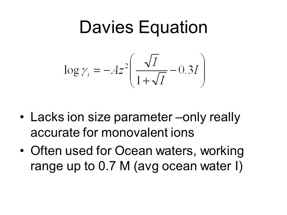 Davies Equation Lacks ion size parameter –only really accurate for monovalent ions Often used for Ocean waters, working range up to 0.7 M (avg ocean water I)