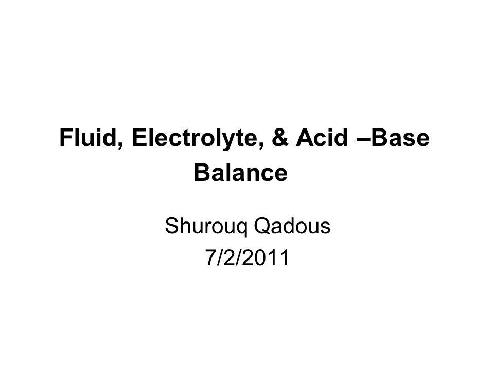 Fluid, Electrolyte, & Acid –Base Balance Shurouq Qadous 7/2/2011