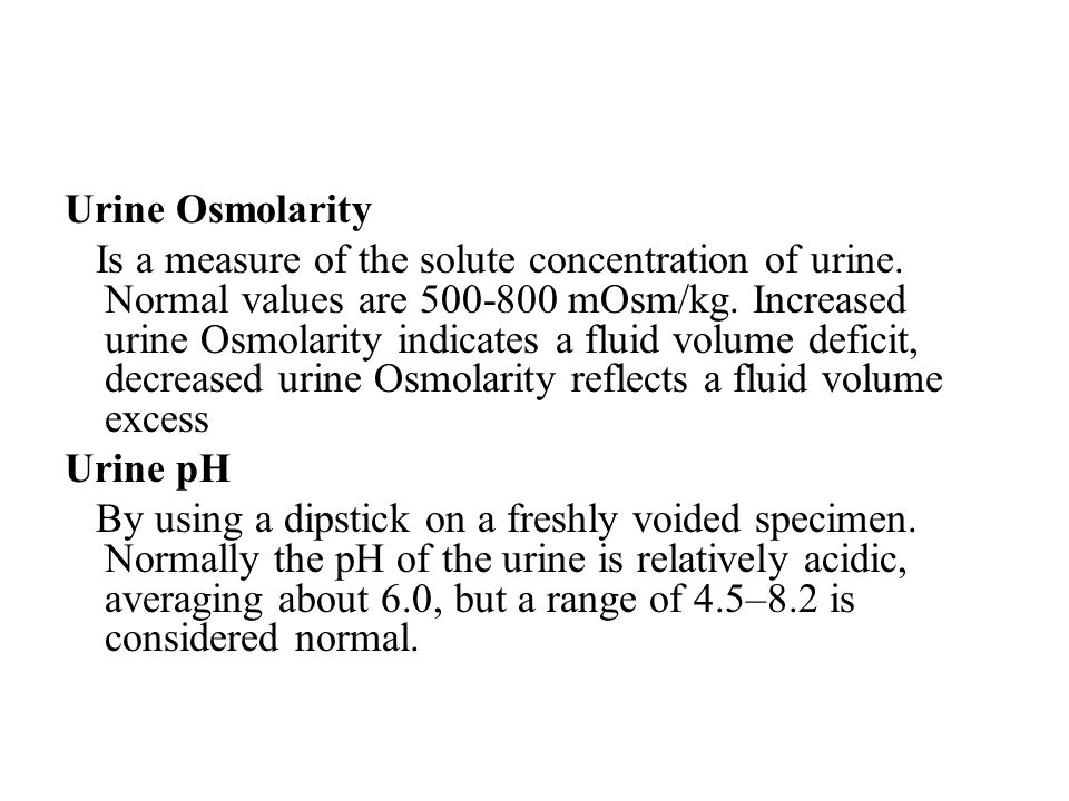 Urine Osmolarity Is a measure of the solute concentration of urine. Normal values are 500-800 mOsm/kg. Increased urine Osmolarity indicates a fluid vo