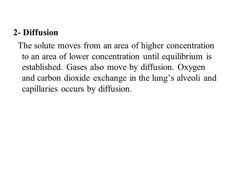 2- Diffusion The solute moves from an area of higher concentration to an area of lower concentration until equilibrium is established. Gases also move