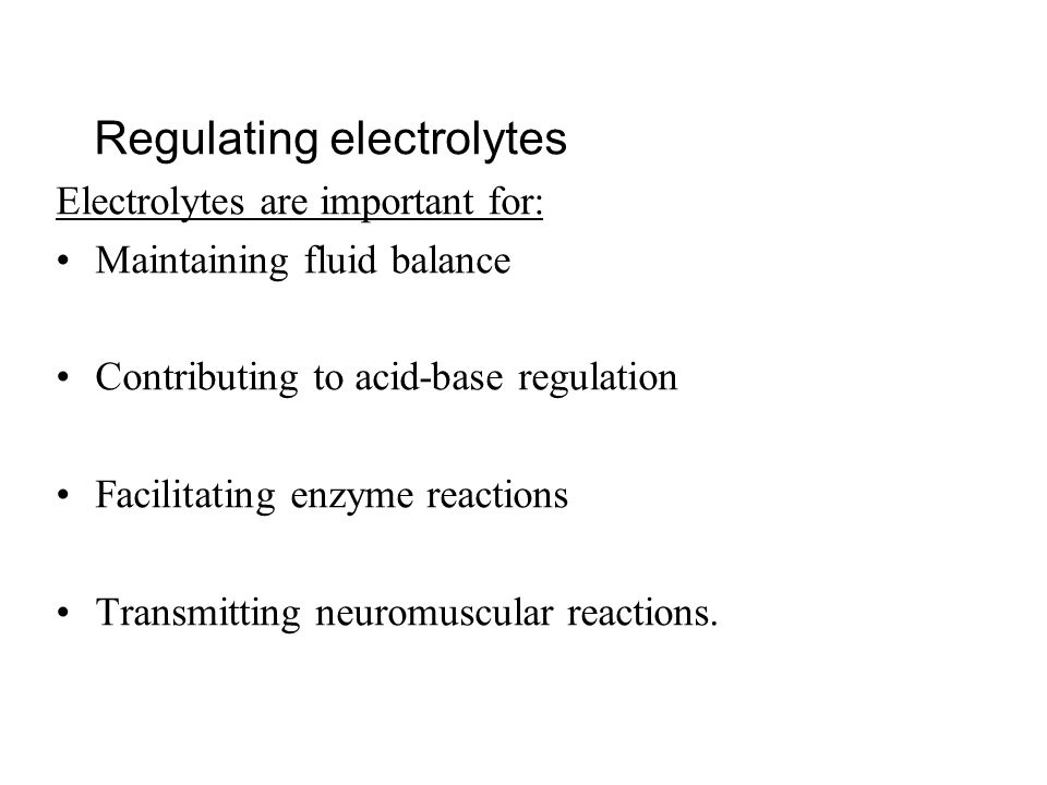 Regulating electrolytes Electrolytes are important for: Maintaining fluid balance Contributing to acid-base regulation Facilitating enzyme reactions T