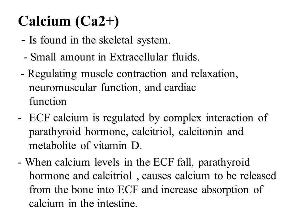 Calcium (Ca2+) - Is found in the skeletal system. - Small amount in Extracellular fluids. - Regulating muscle contraction and relaxation, neuromuscula