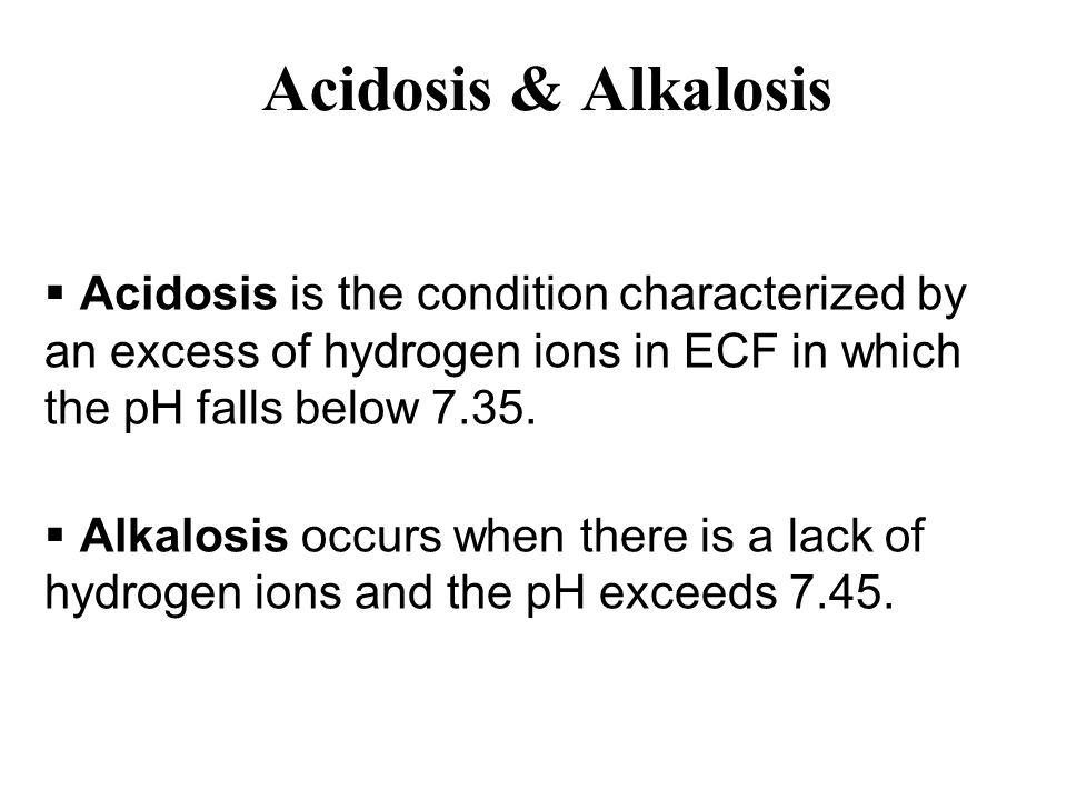Acidosis & Alkalosis  Acidosis is the condition characterized by an excess of hydrogen ions in ECF in which the pH falls below 7.35.  Alkalosis occu