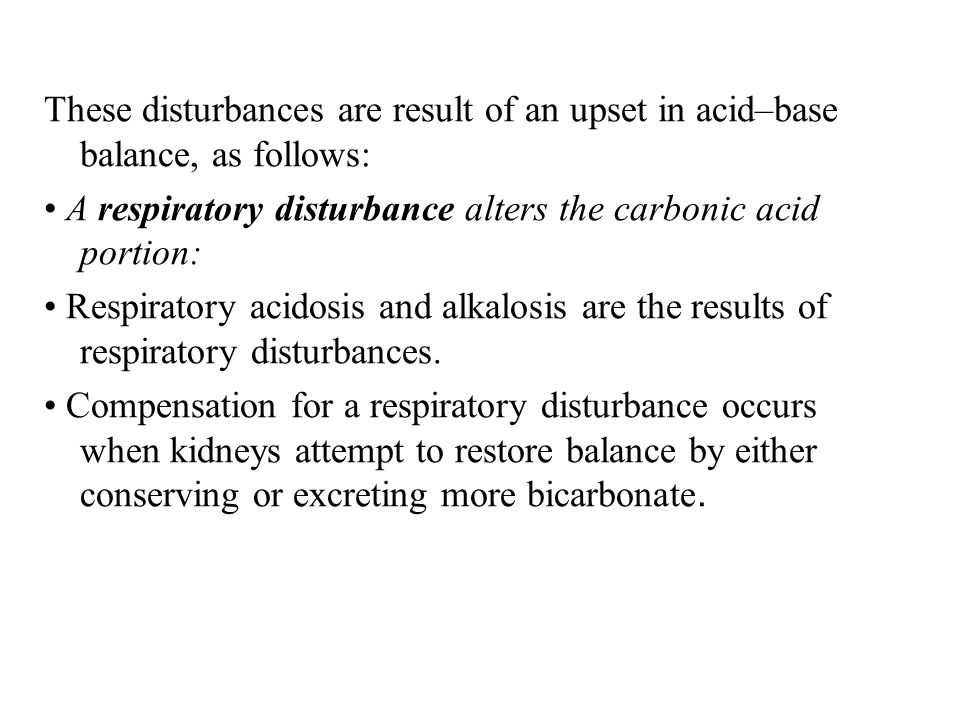 These disturbances are result of an upset in acid–base balance, as follows: A respiratory disturbance alters the carbonic acid portion: Respiratory ac