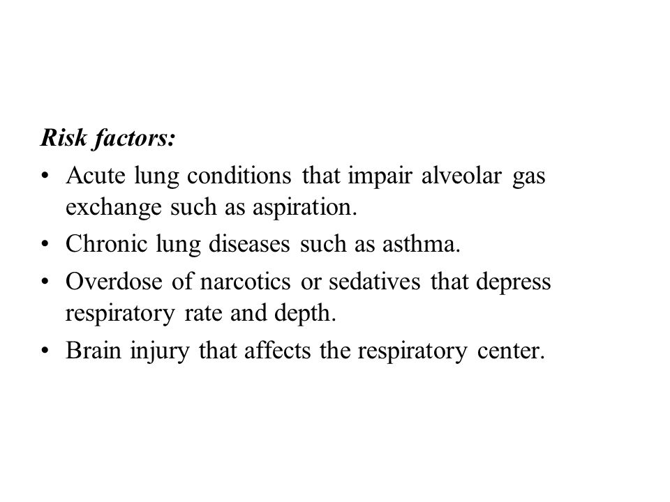 Risk factors: Acute lung conditions that impair alveolar gas exchange such as aspiration. Chronic lung diseases such as asthma. Overdose of narcotics