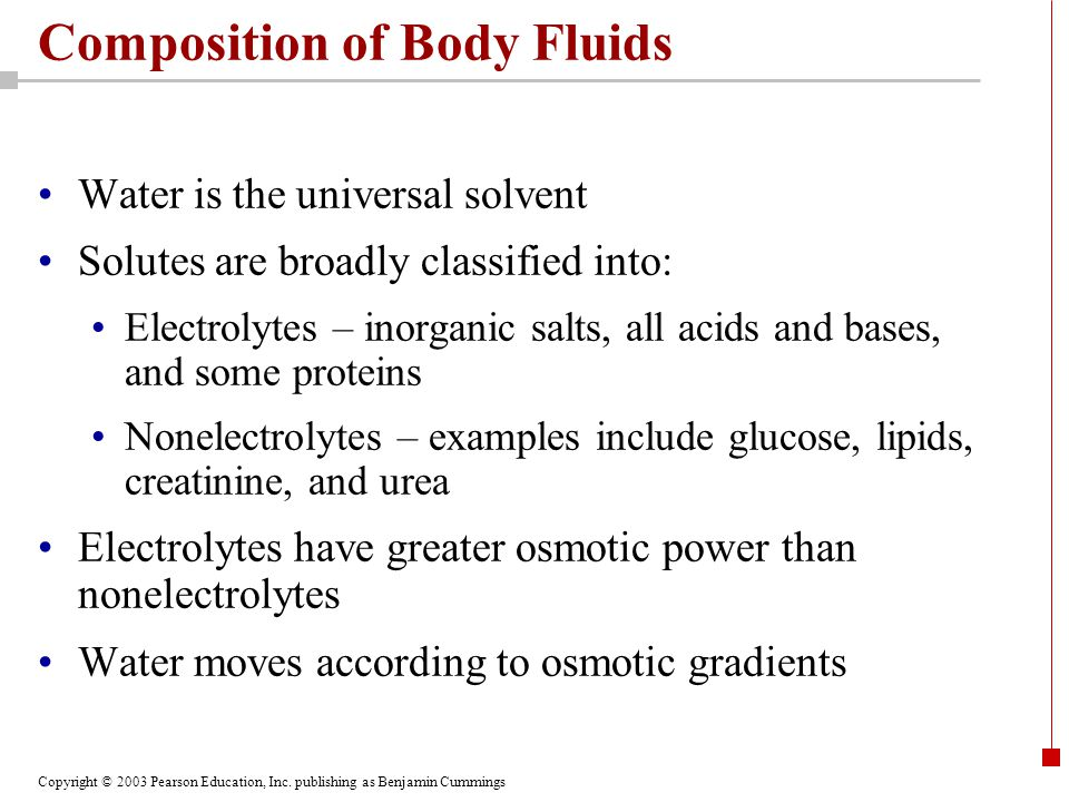 Copyright © 2003 Pearson Education, Inc. publishing as Benjamin Cummings Composition of Body Fluids Water is the universal solvent Solutes are broadly