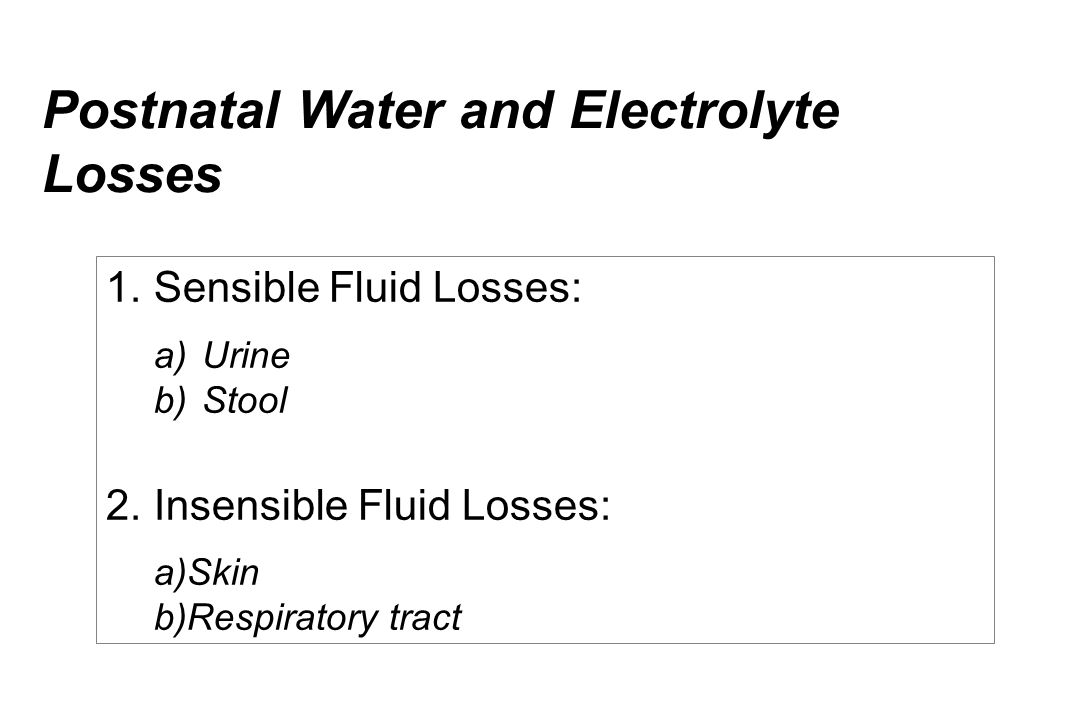 Postnatal Water and Electrolyte Losses 1. Sensible Fluid Losses: a) Urine b) Stool 2. Insensible Fluid Losses: a) Skin b) Respiratory tract