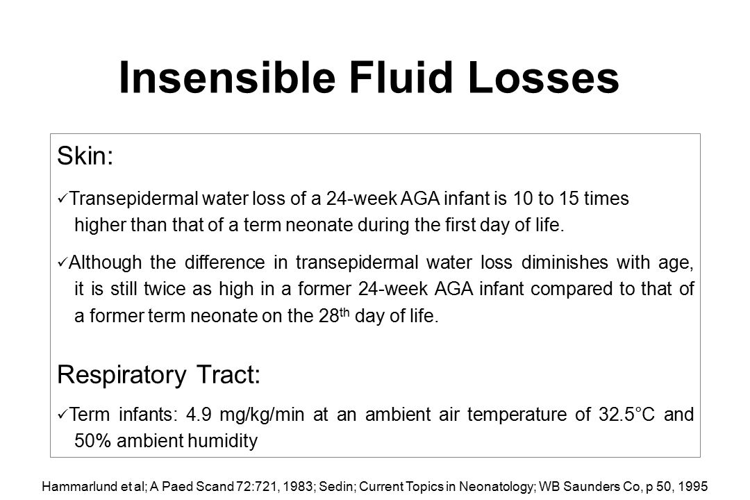 Insensible Fluid Losses Skin: Transepidermal water loss of a 24-week AGA infant is 10 to 15 times higher than that of a term neonate during the first