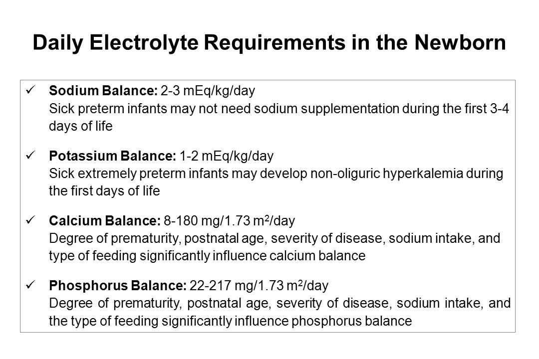 Sodium Balance: 2-3 mEq/kg/day Sick preterm infants may not need sodium supplementation during the first 3-4 days of life Potassium Balance: 1-2 mEq/k