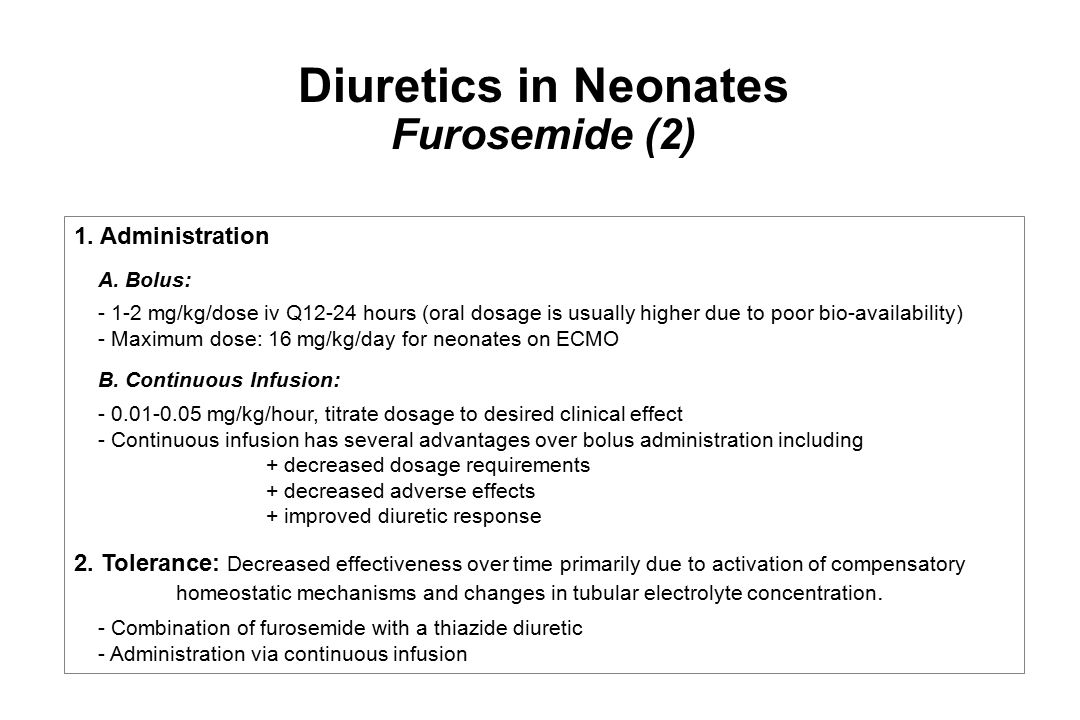 Diuretics in Neonates Furosemide (2) 1. Administration A. Bolus: - 1-2 mg/kg/dose iv Q12-24 hours (oral dosage is usually higher due to poor bio-avail