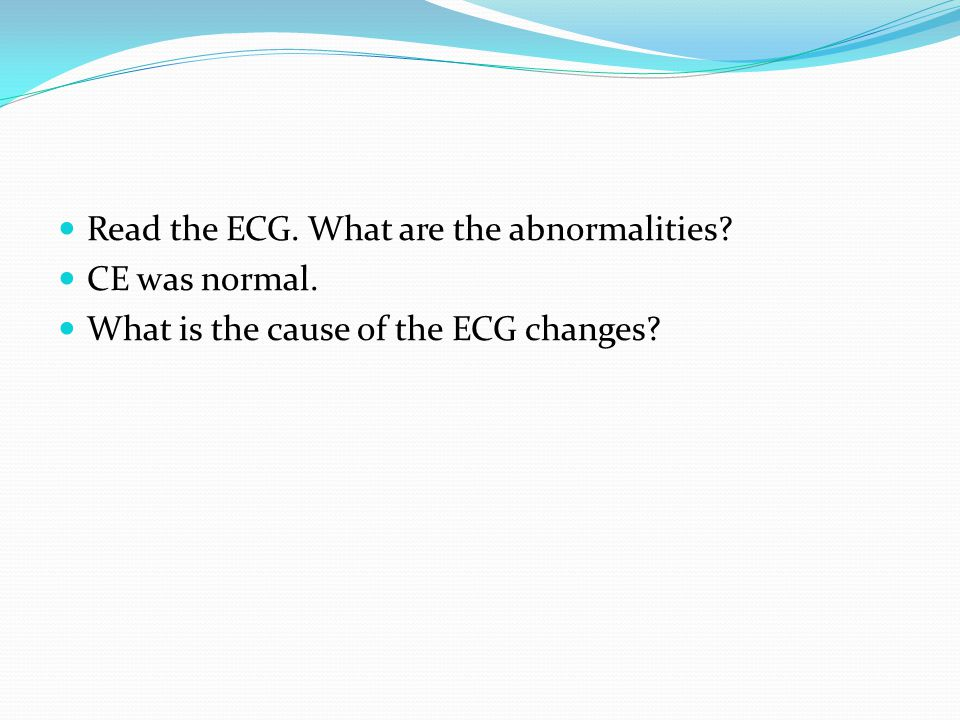 Read the ECG. What are the abnormalities CE was normal. What is the cause of the ECG changes