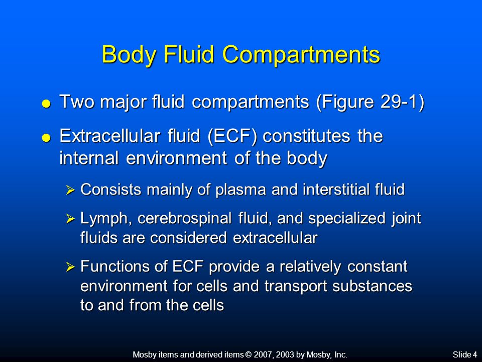 Mosby items and derived items © 2007, 2003 by Mosby, Inc.Slide 4 Body Fluid Compartments  Two major fluid compartments (Figure 29-1)  Extracellular fluid (ECF) constitutes the internal environment of the body  Consists mainly of plasma and interstitial fluid  Lymph, cerebrospinal fluid, and specialized joint fluids are considered extracellular  Functions of ECF provide a relatively constant environment for cells and transport substances to and from the cells