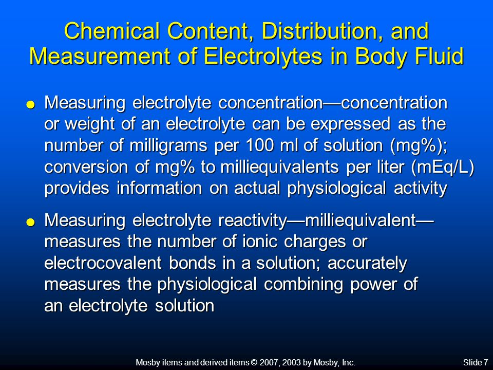 Mosby items and derived items © 2007, 2003 by Mosby, Inc.Slide 7 Chemical Content, Distribution, and Measurement of Electrolytes in Body Fluid  Measuring electrolyte concentration—concentration or weight of an electrolyte can be expressed as the number of milligrams per 100 ml of solution (mg%); conversion of mg% to milliequivalents per liter (mEq/L) provides information on actual physiological activity  Measuring electrolyte reactivity—milliequivalent— measures the number of ionic charges or electrocovalent bonds in a solution; accurately measures the physiological combining power of an electrolyte solution