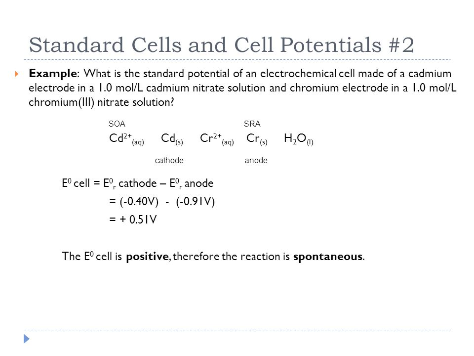 Standard Cells and Cell Potentials #2  Example: What is the standard potential of an electrochemical cell made of a cadmium electrode in a 1.0 mol/L
