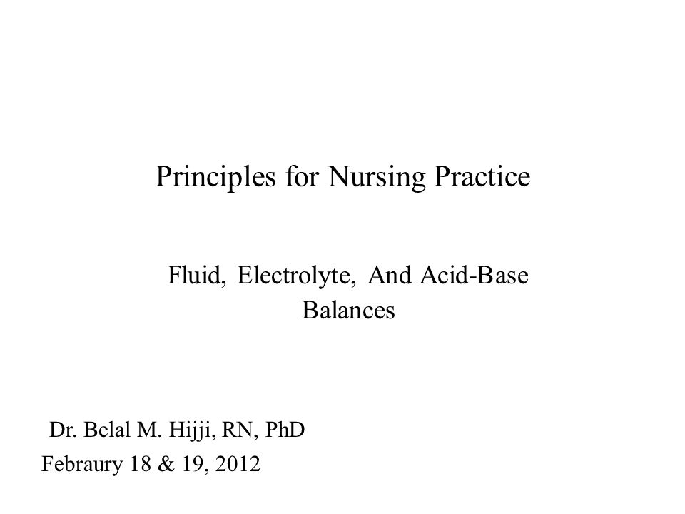 Principles for Nursing Practice Fluid, Electrolyte, And Acid-Base Balances Dr. Belal M. Hijji, RN, PhD Febraury 18 & 19, 2012