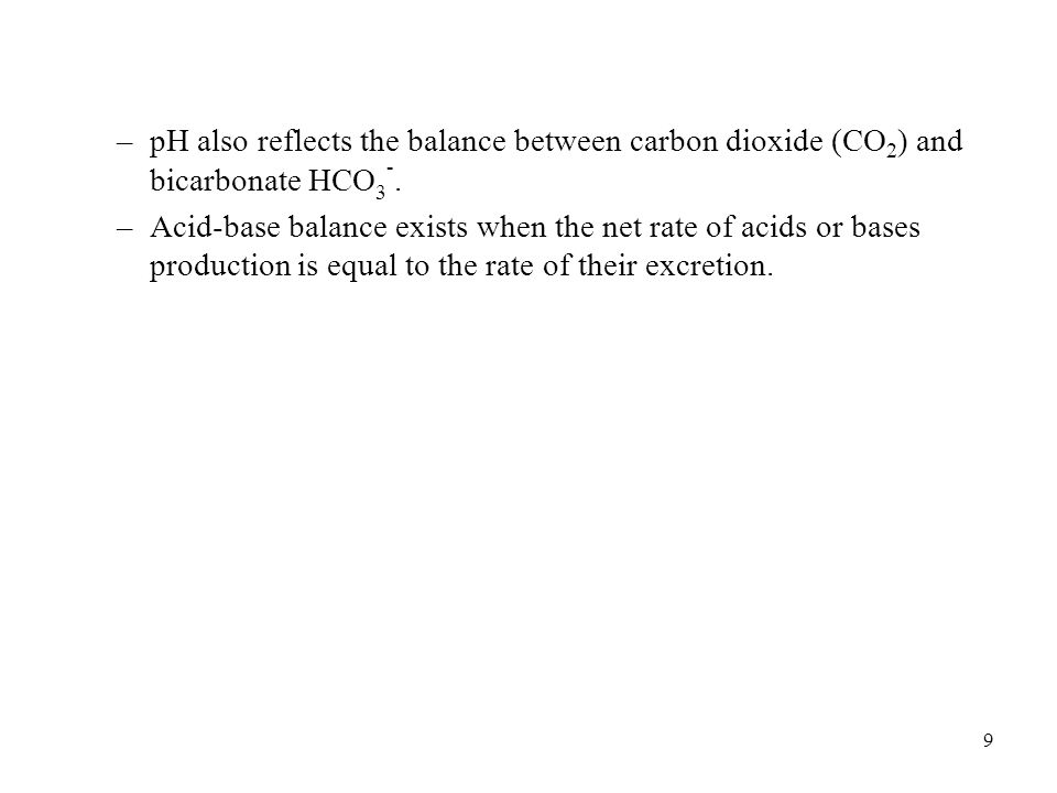 9 –pH also reflects the balance between carbon dioxide (CO 2 ) and bicarbonate HCO 3 -. –Acid-base balance exists when the net rate of acids or bases