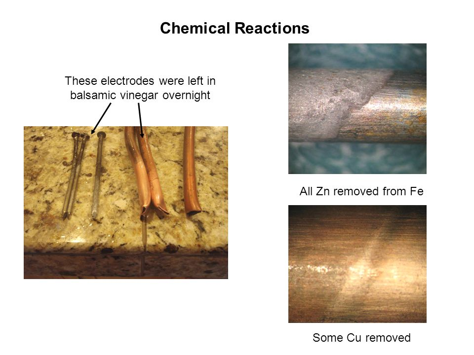 Chemical Reactions These electrodes were left in balsamic vinegar overnight All Zn removed from Fe Some Cu removed